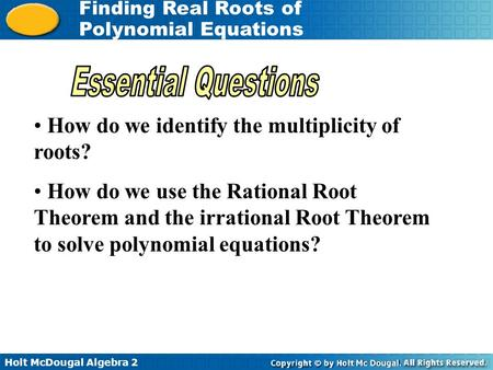 Holt McDougal Algebra 2 Finding Real Roots of Polynomial Equations How do we identify the multiplicity of roots? How do we use the Rational Root Theorem.