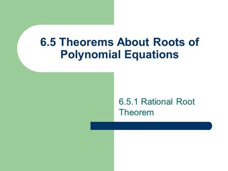 6.5 Theorems About Roots of Polynomial Equations 6.5.1 Rational Root Theorem.