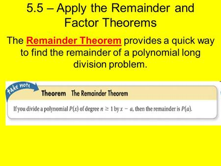 5.5 – Apply the Remainder and Factor Theorems The Remainder Theorem provides a quick way to find the remainder of a polynomial long division problem.