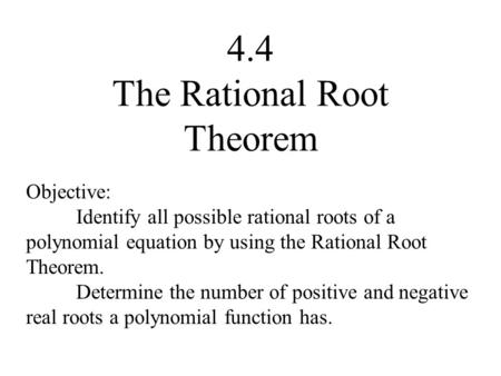 4.4 The Rational Root Theorem Objective: Identify all possible rational roots of a polynomial equation by using the Rational Root Theorem. Determine the.