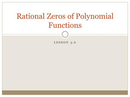 LESSON 5.6 Rational Zeros of Polynomial Functions.