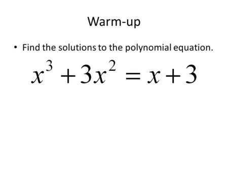 Warm-up Find the solutions to the polynomial equation.