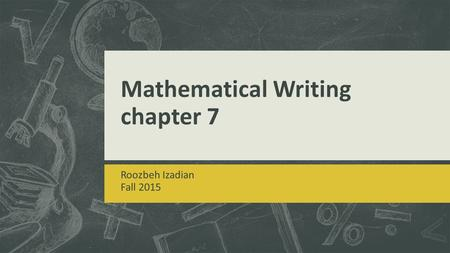 Mathematical Writing chapter 7 Roozbeh Izadian Fall 2015.