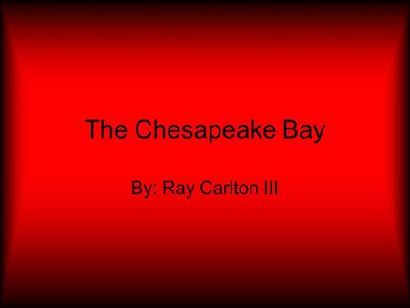 The Chesapeake Bay By: Ray Carlton III. How water is in the Chesapeake Bay? There is fifteen trillion gallons of water.