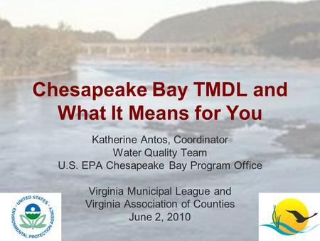 Chesapeake Bay TMDL and What It Means for You Katherine Antos, Coordinator Water Quality Team U.S. EPA Chesapeake Bay Program Office Virginia Municipal.