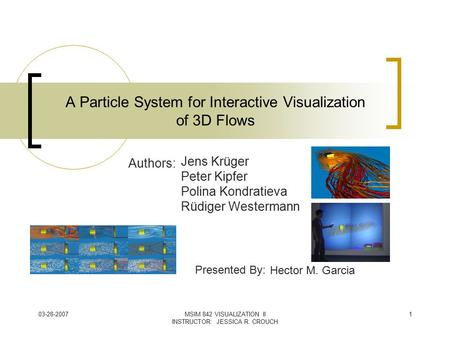 03-28-2007MSIM 842 VISUALIZATION II INSTRUCTOR: JESSICA R. CROUCH 1 A Particle System for Interactive Visualization of 3D Flows Jens Krüger Peter Kipfer.