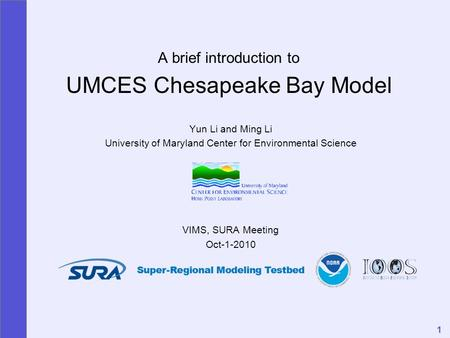 1 A brief introduction to UMCES Chesapeake Bay Model Yun Li and Ming Li University of Maryland Center for Environmental Science VIMS, SURA Meeting Oct-1-2010.