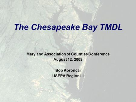 Maryland Association of Counties Conference August 12, 2009 Bob Koroncai USEPA Region III The Chesapeake Bay TMDL.