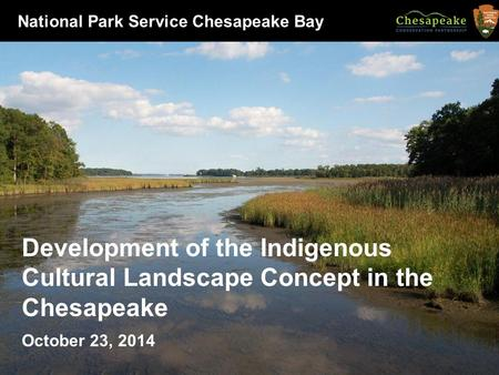 Development of the Indigenous Cultural Landscape Concept in the Chesapeake October 23, 2014 National Park Service Chesapeake Bay.