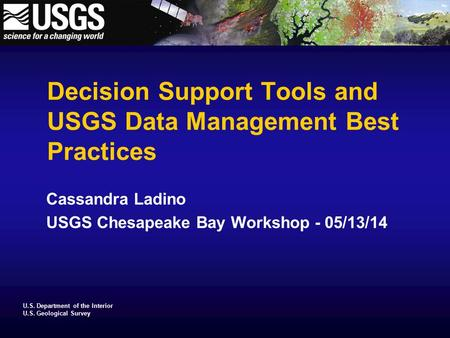 U.S. Department of the Interior U.S. Geological Survey Decision Support Tools and USGS Data Management Best Practices Cassandra Ladino USGS Chesapeake.