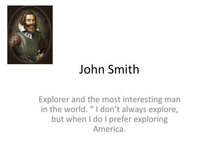 "John Smith Explorer and the most interesting man in the world. "" I don't always explore, but when I do I prefer exploring America."