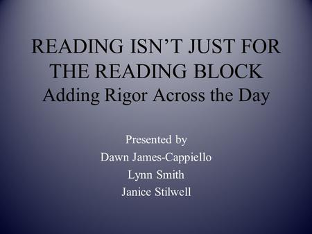 READING ISN'T JUST FOR THE READING BLOCK Adding Rigor Across the Day Presented by Dawn James-Cappiello Lynn Smith Janice Stilwell.