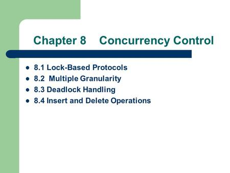 Chapter 8 Concurrency Control 8.1 Lock-Based Protocols 8.2 Multiple Granularity 8.3 Deadlock Handling 8.4 Insert and Delete Operations.