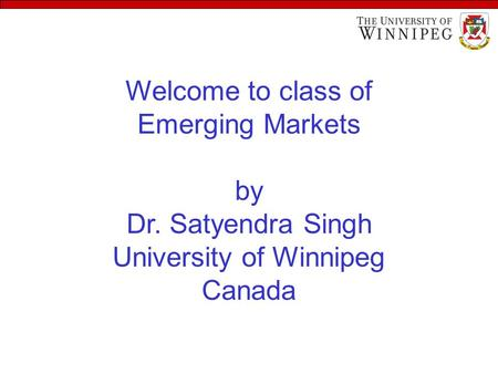 Welcome to class of Emerging Markets by Dr. Satyendra Singh University of Winnipeg Canada.