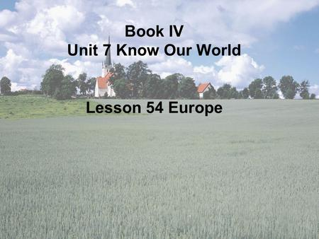 Book IV Unit 7 Know Our World Lesson 54 Europe. The map of Europe Book IV Unit 7 Know Our World Lesson 54 Europe Kong Yan No.11Middle School Handan, Hebei.
