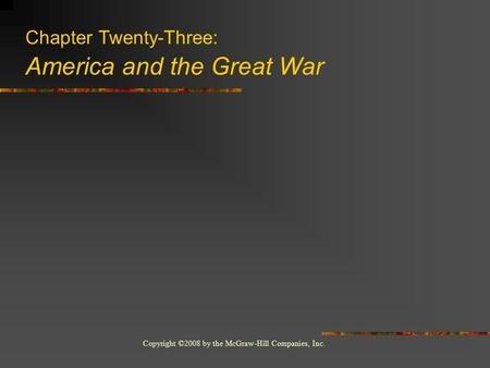 Copyright ©2008 by the McGraw-Hill Companies, Inc. Chapter Twenty-Three: America and the Great War.