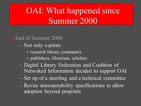 OAI: What happened since Summer 2000 End of Summer 2000 –Not only e-prints research library community publishers, librarians, scholars –Digital Library.