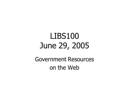 LIBS100 June 29, 2005 Government Resources on the Web.