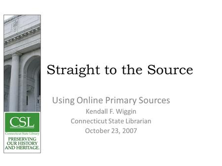 Straight to the Source Using Online Primary Sources Kendall F. Wiggin Connecticut State Librarian October 23, 2007.