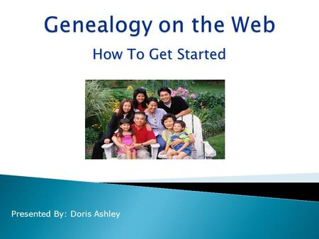 How To Get Started Presented By: Doris Ashley.  Develop a Plan  Gather info from family  Look for a published history  Document your sources  Forms.