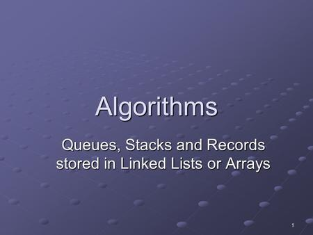 1 Algorithms Queues, Stacks and Records stored in Linked Lists or Arrays.