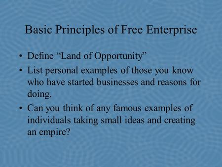 "Basic Principles of Free Enterprise Define ""Land of Opportunity"" List personal examples of those you know who have started businesses and reasons for doing."