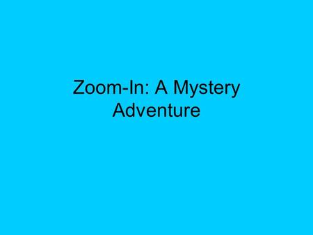 "Zoom-In: A Mystery Adventure. DIRECTIONS In this adventure you will be shown several ""clues"" to help you solve the mystery of the ""big picture."" Get your."