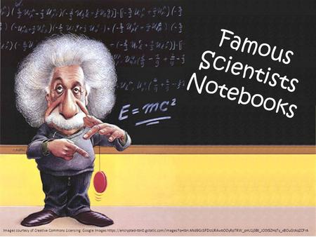 Famous Scientists Notebooks Images courtesy of Creative Commons Licensing: Google Images https://encrypted-tbn0.gstatic.com/images?q=tbn:ANd9GcSFDizURAwbOOyRpTRW_pmJ1j3Bt_JO0t5ZHqTy_xBOuGtAqZCFrA.