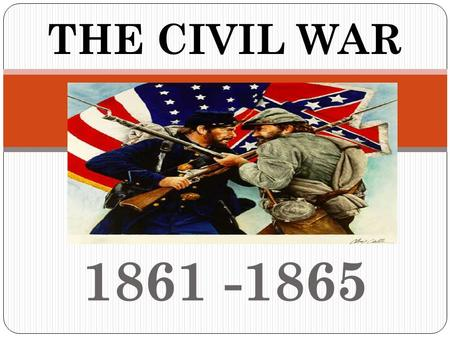 1861 -1865 THE CIVIL WAR What is in a Name??? OTHER NAMES FOR THE CIVIL WAR: War between the States War against Northern Aggression 2 nd American Revolution.