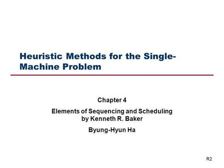 Heuristic Methods for the Single- Machine Problem Chapter 4 Elements of Sequencing and Scheduling by Kenneth R. Baker Byung-Hyun Ha R2.