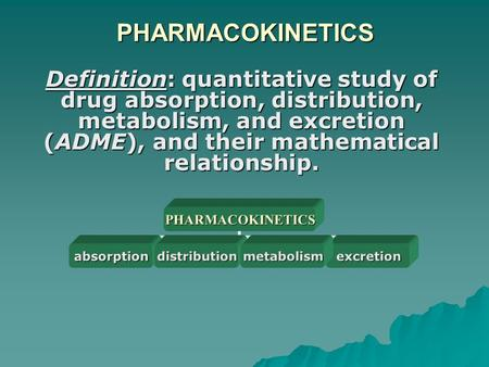 PHARMACOKINETICS Definition: quantitative study of drug absorption, distribution, metabolism, and excretion (ADME), and their mathematical relationship.