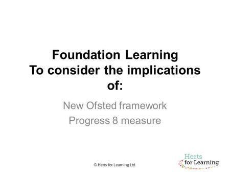 © Herts for Learning Ltd. Foundation Learning To consider the implications of: New Ofsted framework Progress 8 measure.
