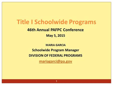 1 46th Annual PAFPC Conference May 5, 2015 MARIA GARCIA Schoolwide Program Manager DIVISION OF FEDERAL PROGRAMS Title I Schoolwide Programs.