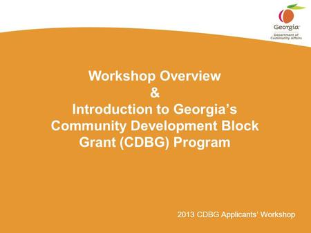 2013 CDBG Applicants' Workshop Workshop Overview & Introduction to Georgia's Community Development Block Grant (CDBG) Program.