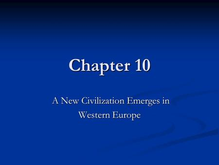 Chapter 10 A New Civilization Emerges in A New Civilization Emerges in Western Europe.
