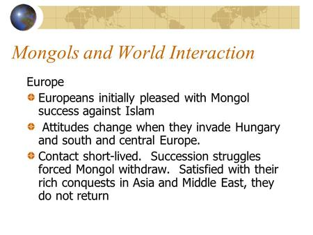 Mongols and World Interaction Europe Europeans initially pleased with Mongol success against Islam Attitudes change when they invade Hungary and south.