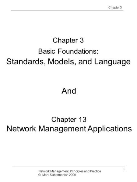 1 Chapter 3 Basic Foundations: Standards, Models, and Language Network Management: Principles and Practice © Mani Subramanian 2000 Chapter 3 And Chapter.