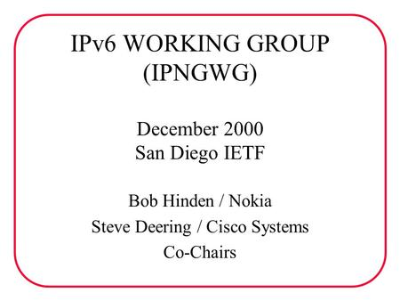 IPv6 WORKING GROUP (IPNGWG) December 2000 San Diego IETF Bob Hinden / Nokia Steve Deering / Cisco Systems Co-Chairs.