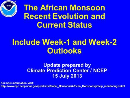 The African Monsoon Recent Evolution and Current Status Include Week-1 and Week-2 Outlooks Update prepared by Climate Prediction Center / NCEP 15 July.