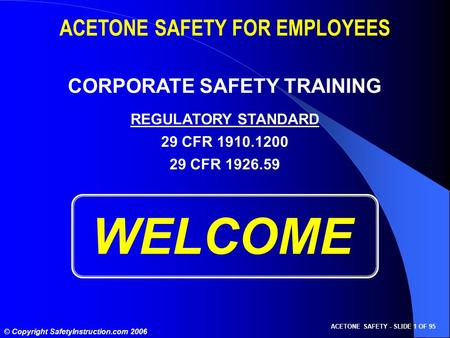 ACETONE SAFETY - SLIDE 1 OF 95 © Copyright SafetyInstruction.com 2006 WELCOME ACETONE SAFETY FOR EMPLOYEES CORPORATE SAFETY TRAINING REGULATORY STANDARD.