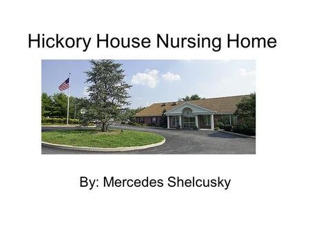 Hickory House Nursing Home By: Mercedes Shelcusky.
