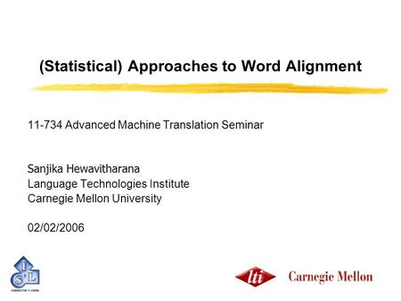 (Statistical) Approaches to Word Alignment 11-734 Advanced Machine Translation Seminar Sanjika Hewavitharana Language Technologies Institute Carnegie Mellon.