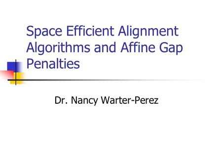 Space Efficient Alignment Algorithms and Affine Gap Penalties Dr. Nancy Warter-Perez.