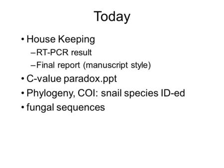 Today House Keeping –RT-PCR result –Final report (manuscript style) C-value paradox.ppt Phylogeny, COI: snail species ID-ed fungal sequences.