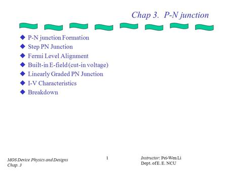 MOS Device Physics and Designs Chap. 3 Instructor: Pei-Wen Li Dept. of E. E. NCU 1 Chap 3. P-N junction  P-N junction Formation  Step PN Junction  Fermi.