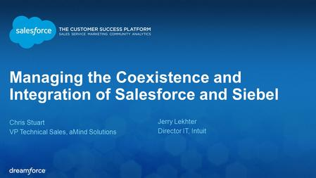Managing the Coexistence and Integration of Salesforce and Siebel Chris Stuart VP Technical Sales, aMind Solutions Jerry Lekhter Director IT, Intuit.