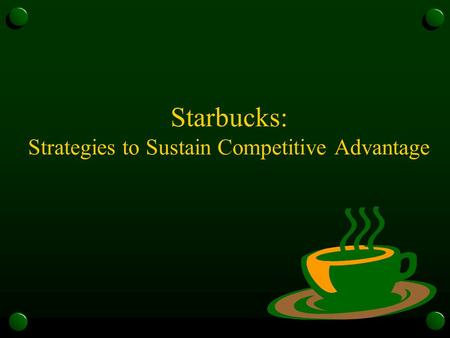 Starbucks: Strategies to Sustain Competitive Advantage.