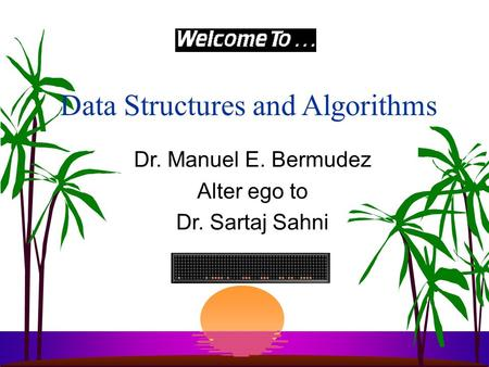 Data Structures and Algorithms Dr. Manuel E. Bermudez Alter ego to Dr. Sartaj Sahni.