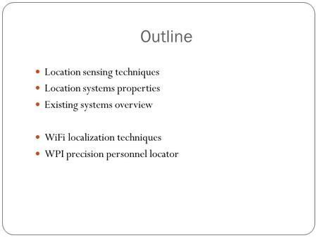 Outline Location sensing techniques Location systems properties Existing systems overview WiFi localization techniques WPI precision personnel locator.