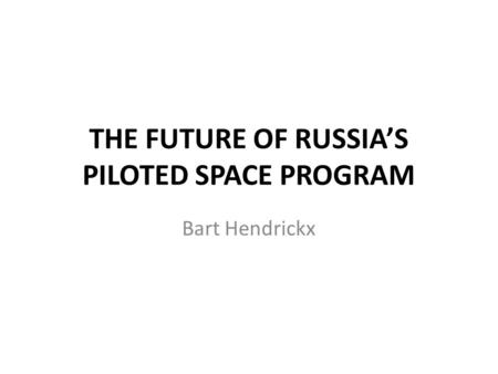 THE FUTURE OF RUSSIA'S PILOTED SPACE PROGRAM Bart Hendrickx.